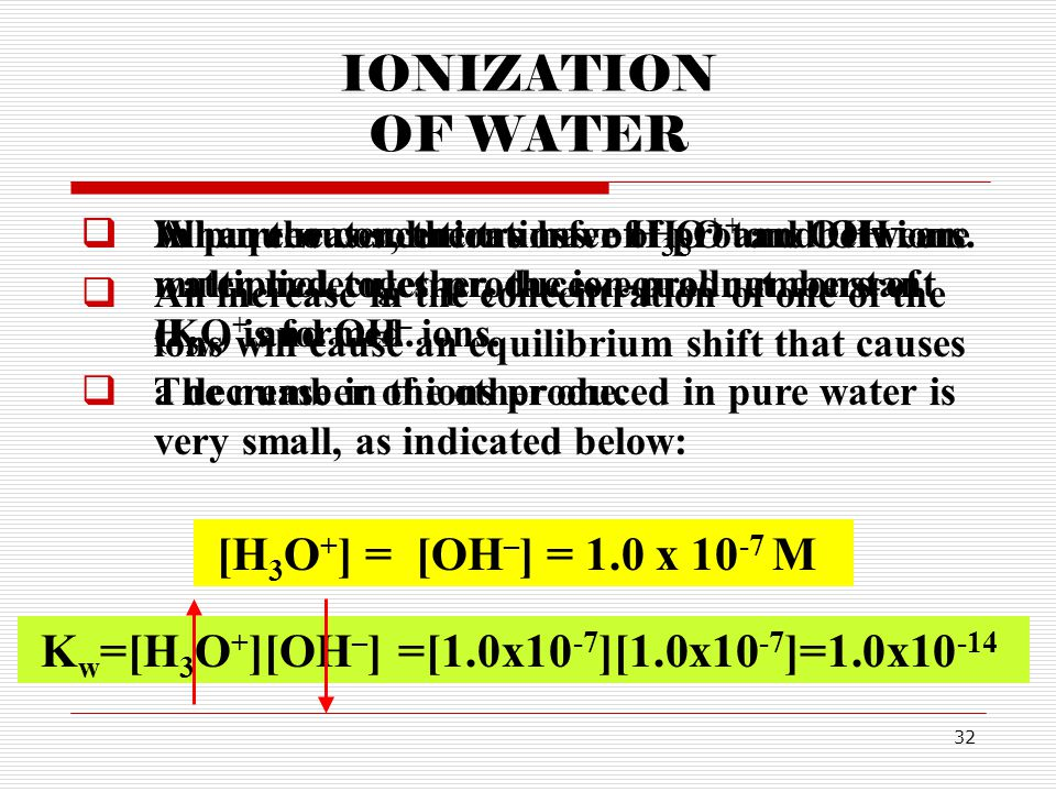 IONIZATION OF WATER [H3O+] = [OH–] = 1.0 x 10-7 M Kw=[H3O+][OH–]